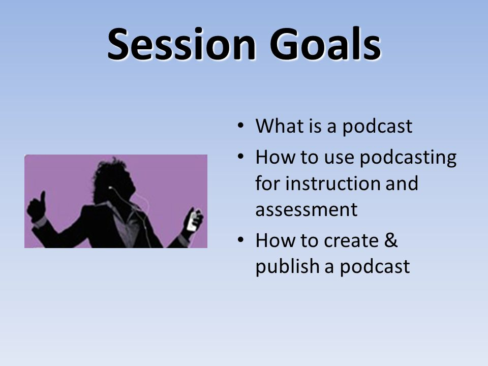 Session Goals What is a podcast How to use podcasting for instruction and assessment How to create & publish a podcast