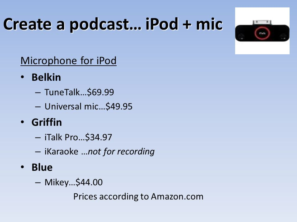Create a podcast… iPod + mic Microphone for iPod Belkin – TuneTalk…$69.99 – Universal mic…$49.95 Griffin – iTalk Pro…$34.97 – iKaraoke …not for record