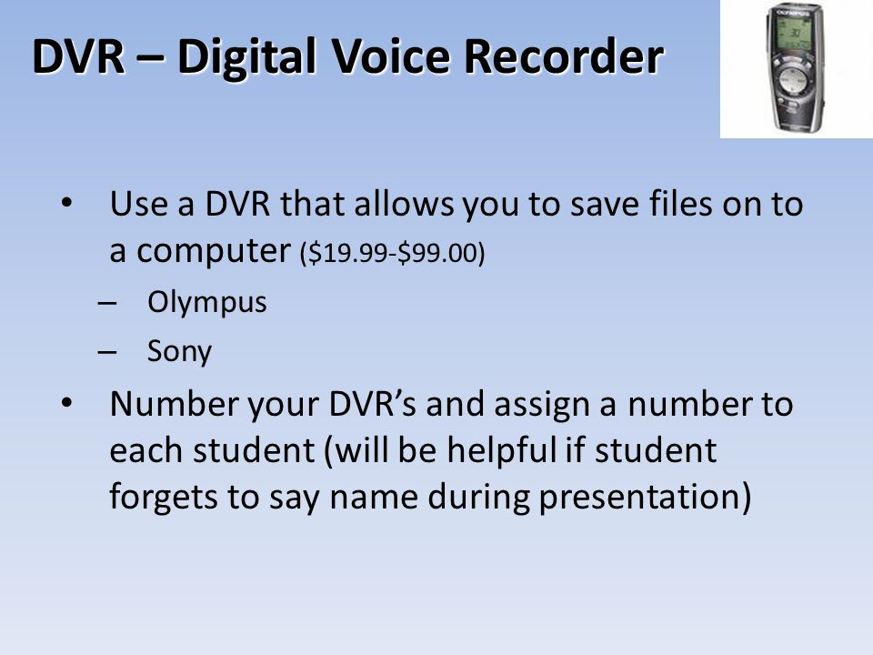 DVR – Digital Voice Recorder Use a DVR that allows you to save files on to a computer ($19.99-$99.00) – Olympus – Sony Number your DVR's and assign a