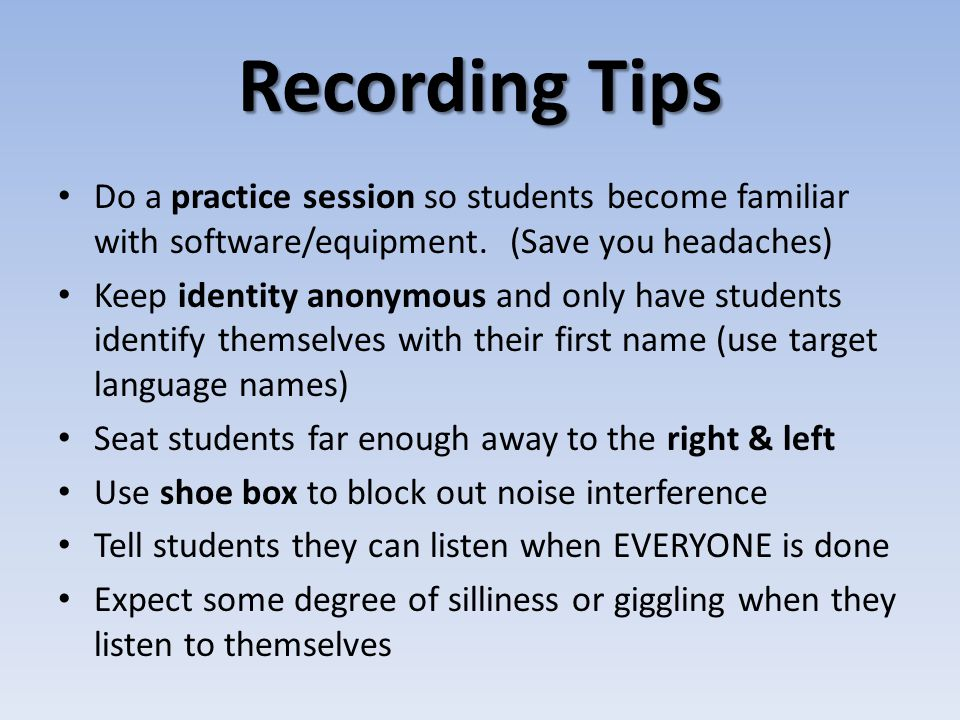 Recording Tips Do a practice session so students become familiar with software/equipment. (Save you headaches) Keep identity anonymous and only have s