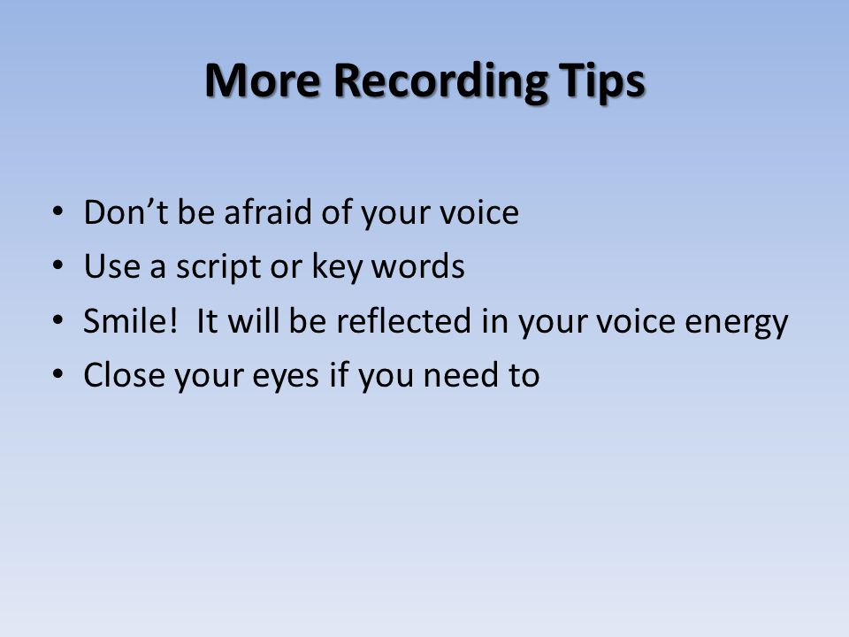 More Recording Tips Don't be afraid of your voice Use a script or key words Smile.
