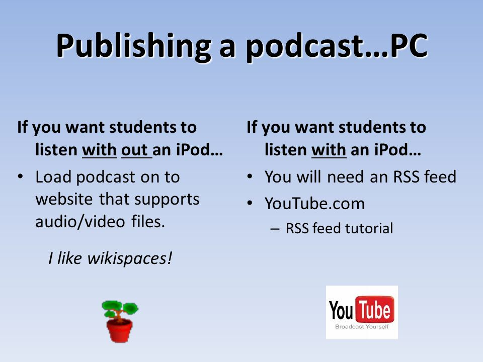 Publishing a podcast…PC If you want students to listen with out an iPod… Load podcast on to website that supports audio/video files. I like wikispaces