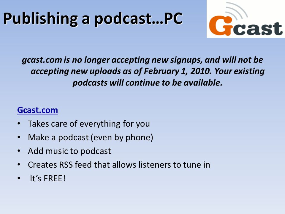 Publishing a podcast…PC gcast.com is no longer accepting new signups, and will not be accepting new uploads as of February 1, 2010. Your existing podc