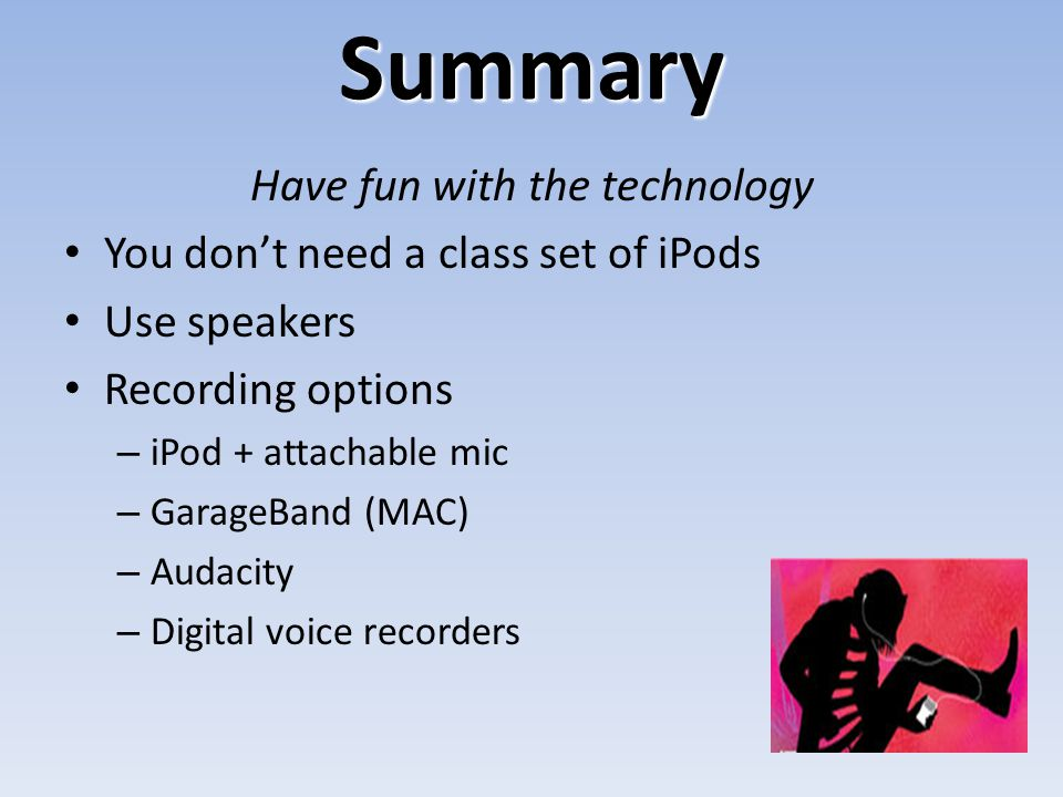 Summary Have fun with the technology You don't need a class set of iPods Use speakers Recording options – iPod + attachable mic – GarageBand (MAC) – A