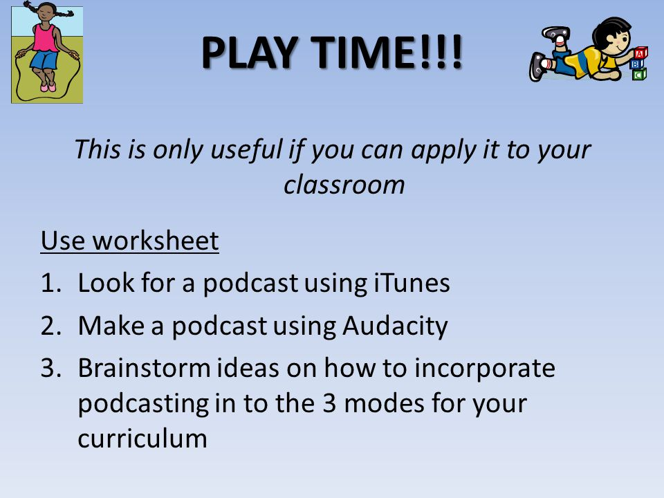 PLAY TIME!!! This is only useful if you can apply it to your classroom Use worksheet 1.Look for a podcast using iTunes 2.Make a podcast using Audacity