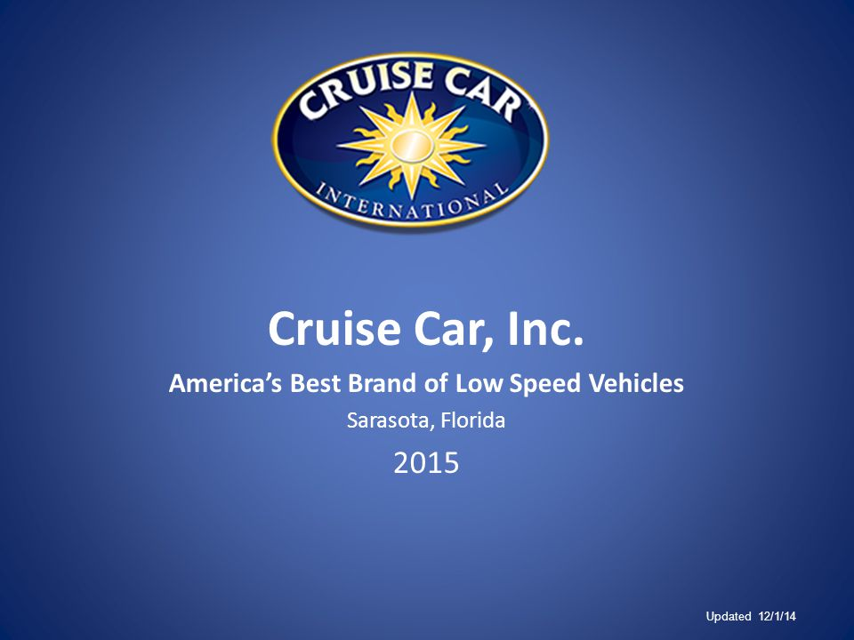 Cruise Car, Inc. America's Best Brand of Low Speed Vehicles Sarasota, Florida 2015 Updated 12/1/14