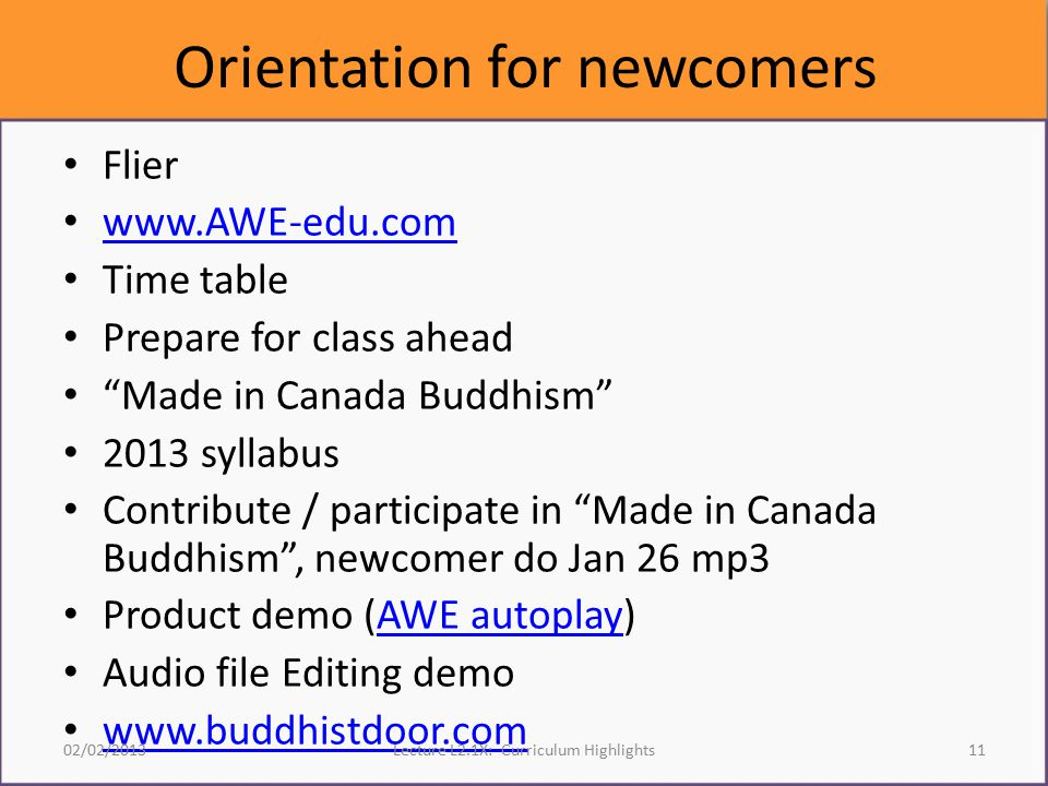 Orientation for newcomers Flier www.AWE-edu.com Time table Prepare for class ahead Made in Canada Buddhism 2013 syllabus Contribute / participate in Made in Canada Buddhism , newcomer do Jan 26 mp3 Product demo (AWE autoplay)AWE autoplay Audio file Editing demo www.buddhistdoor.com 02/02/2013Lecture L2.1X: Curriculum Highlights11