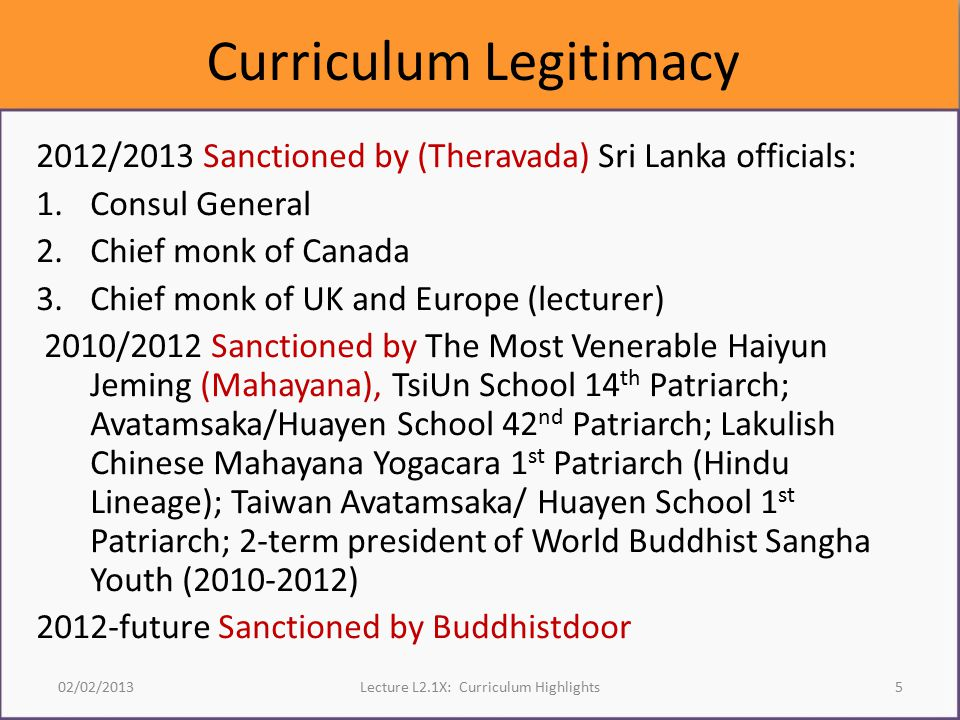 Curriculum Legitimacy 2012/2013 Sanctioned by (Theravada) Sri Lanka officials: 1.Consul General 2.Chief monk of Canada 3.Chief monk of UK and Europe (lecturer) 2010/2012 Sanctioned by The Most Venerable Haiyun Jeming (Mahayana), TsiUn School 14 th Patriarch; Avatamsaka/Huayen School 42 nd Patriarch; Lakulish Chinese Mahayana Yogacara 1 st Patriarch (Hindu Lineage); Taiwan Avatamsaka/ Huayen School 1 st Patriarch; 2-term president of World Buddhist Sangha Youth (2010-2012) 2012-future Sanctioned by Buddhistdoor 02/02/2013Lecture L2.1X: Curriculum Highlights5