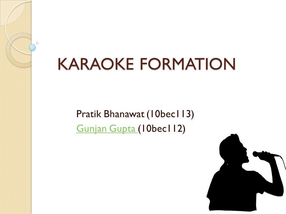 KARAOKE FORMATION Pratik Bhanawat (10bec113) Gunjan Gupta Gunjan Gupta (10bec112)