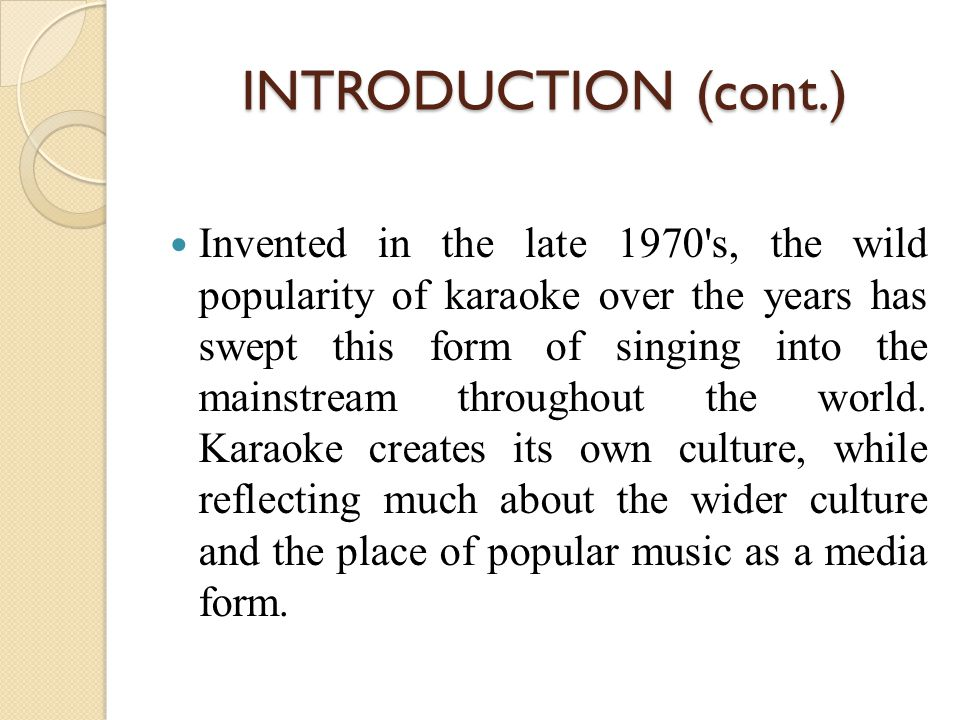 INTRODUCTION (cont.) Invented in the late 1970 s, the wild popularity of karaoke over the years has swept this form of singing into the mainstream throughout the world.