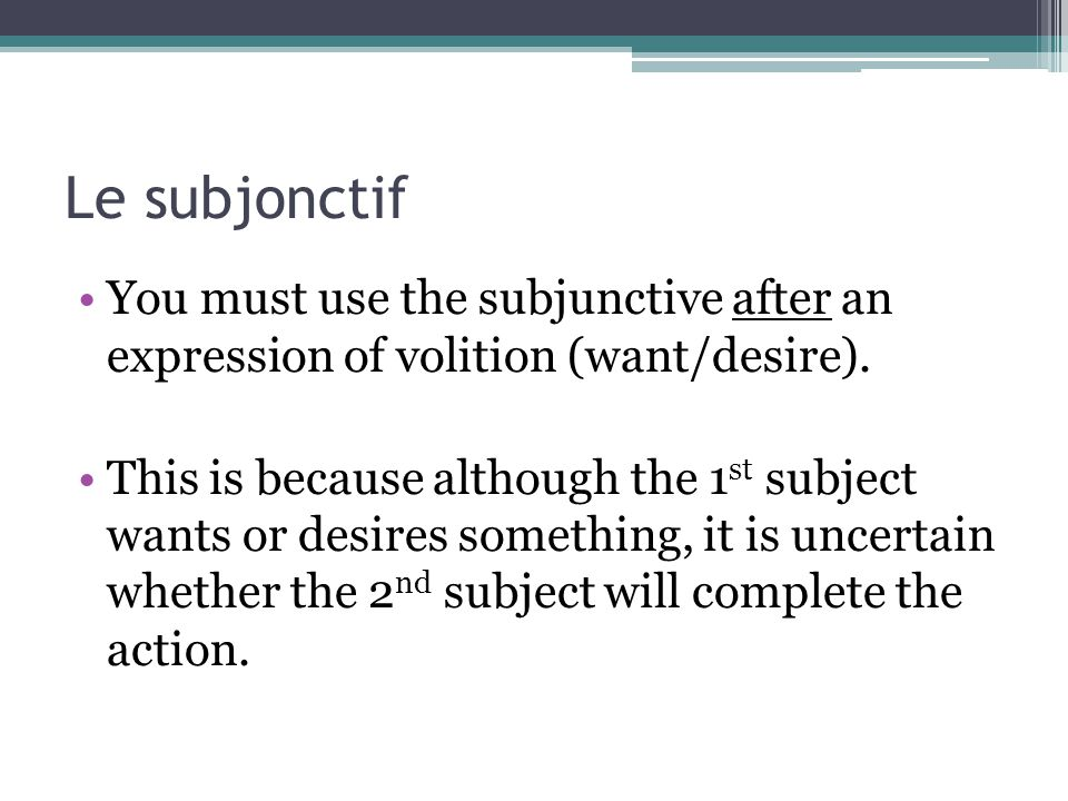 Le subjonctif You must use the subjunctive after an expression of volition (want/desire). This is because although the 1 st subject wants or desires s