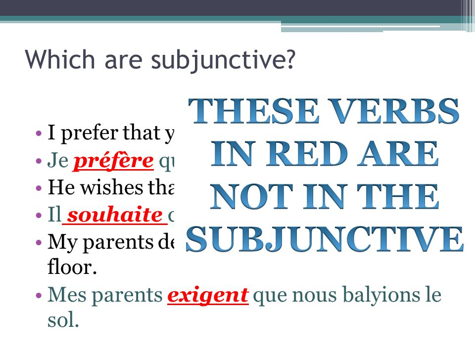 Which are subjunctive? I prefer that you come early. Je préfère que tu viennes tôt. He wishes that I go now. Il souhaite que j'aille maintenant. My pa