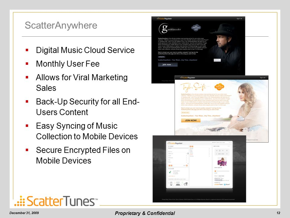 Proprietary & Confidential ScatterAnywhere December 31, 200912  Digital Music Cloud Service  Monthly User Fee  Allows for Viral Marketing Sales  Back-Up Security for all End- Users Content  Easy Syncing of Music Collection to Mobile Devices  Secure Encrypted Files on Mobile Devices