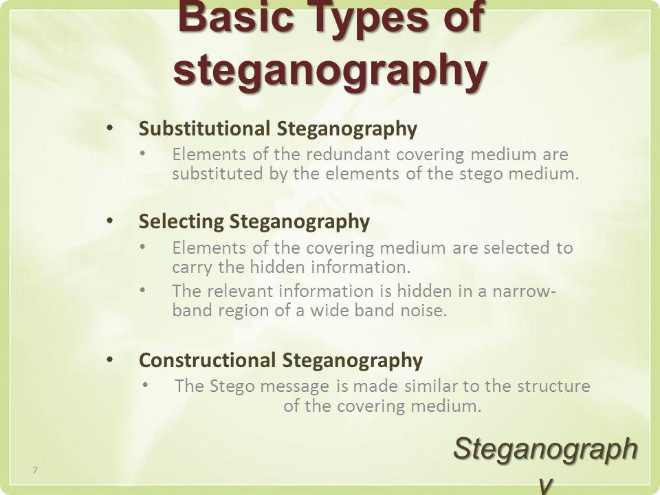 Basic Types of steganography Substitutional Steganography Elements of the redundant covering medium are substituted by the elements of the stego medium.