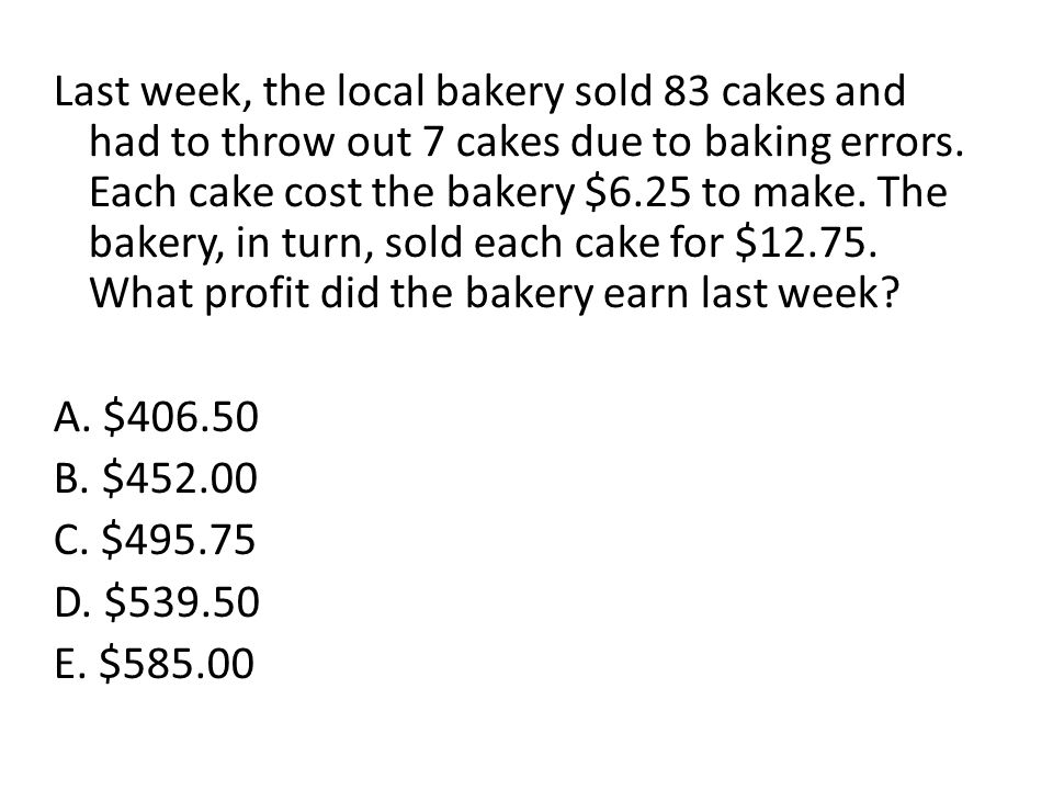Last week, the local bakery sold 83 cakes and had to throw out 7 cakes due to baking errors. Each cake cost the bakery $6.25 to make. The bakery, in t