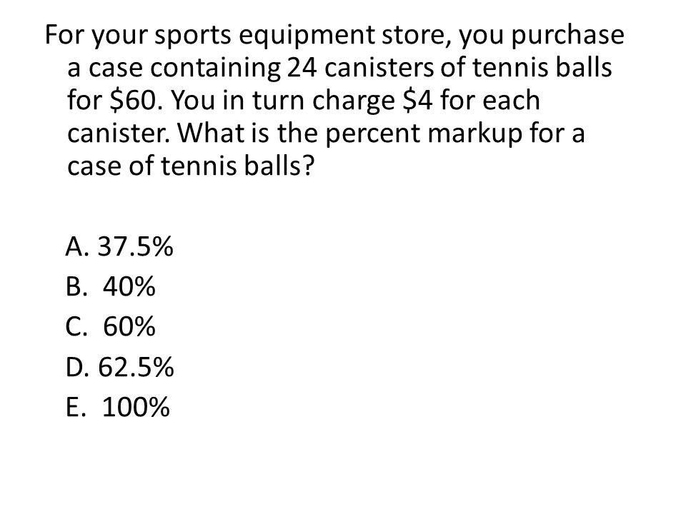 For your sports equipment store, you purchase a case containing 24 canisters of tennis balls for $60. You in turn charge $4 for each canister. What is