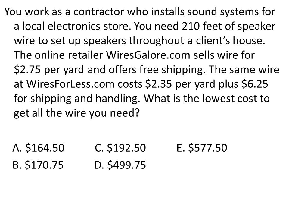 You work as a contractor who installs sound systems for a local electronics store. You need 210 feet of speaker wire to set up speakers throughout a c