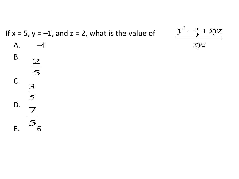 If x = 5, y = –1, and z = 2, what is the value of A.–4 B. C. D. E.6