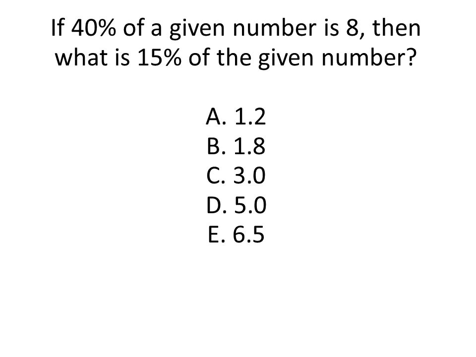 If 40% of a given number is 8, then what is 15% of the given number? A. 1.2 B. 1.8 C. 3.0 D. 5.0 E. 6.5