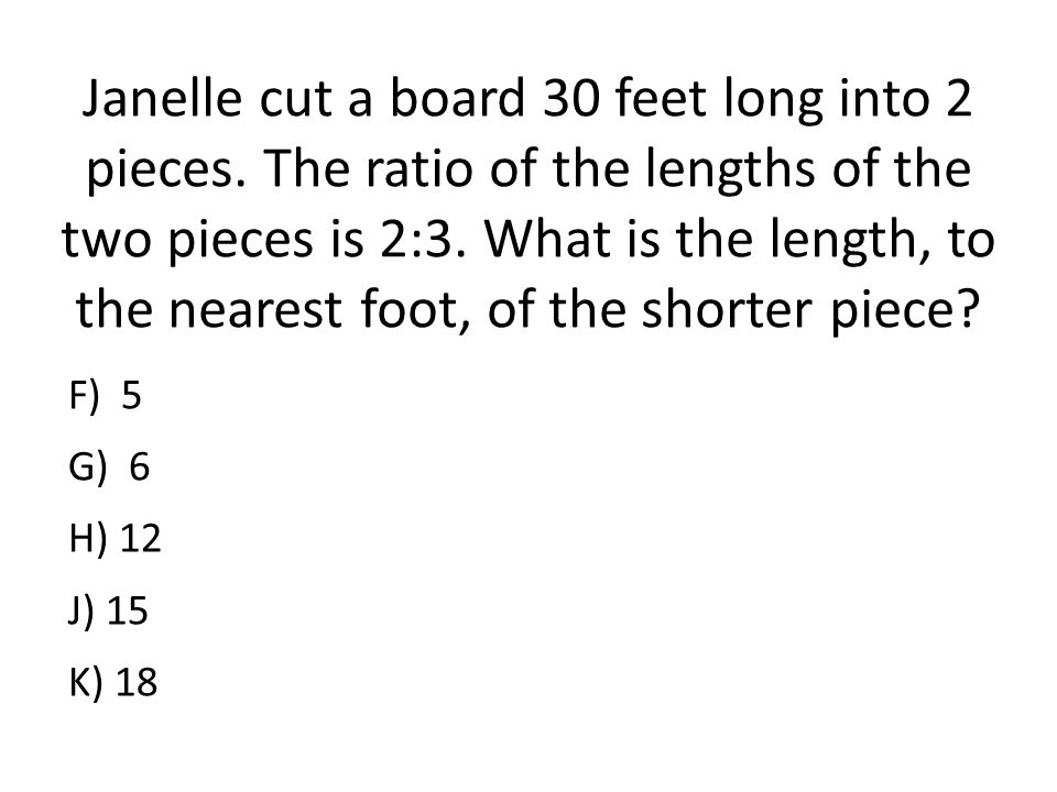 Janelle cut a board 30 feet long into 2 pieces. The ratio of the lengths of the two pieces is 2:3. What is the length, to the nearest foot, of the sho