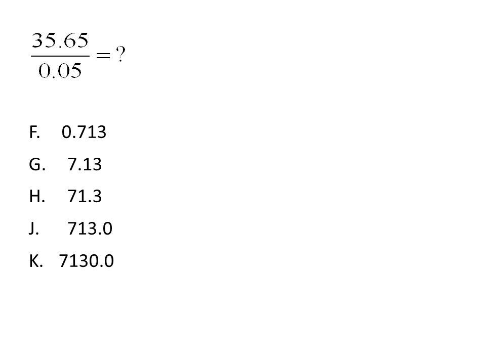 F.0.713 G.7.13 H.71.3 J.713.0 K. 7130.0
