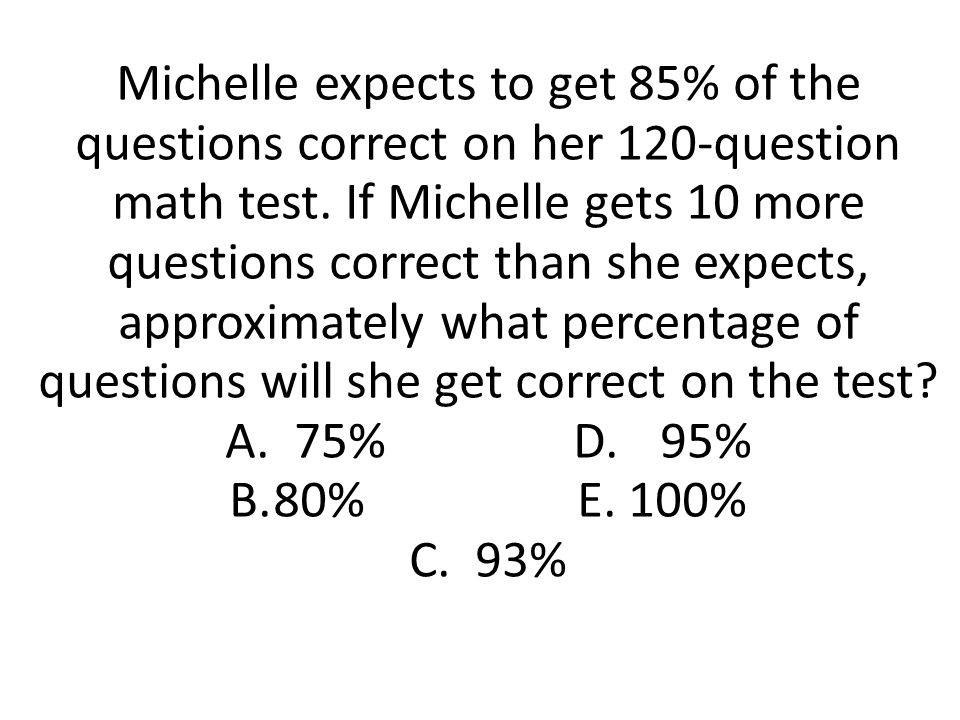 Michelle expects to get 85% of the questions correct on her 120-question math test. If Michelle gets 10 more questions correct than she expects, appro