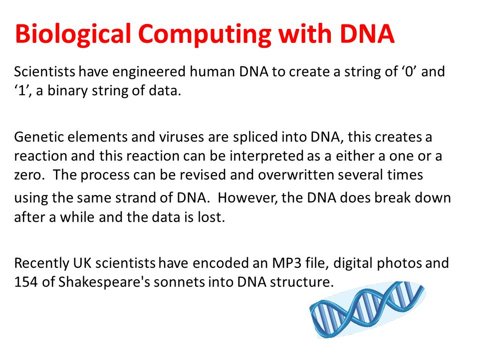 Biological Computing with DNA Scientists have engineered human DNA to create a string of '0' and '1', a binary string of data.