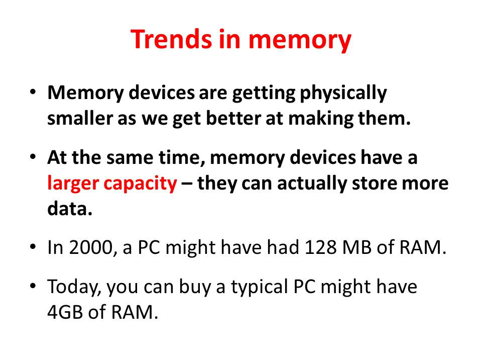 Trends in memory Memory devices are getting physically smaller as we get better at making them.