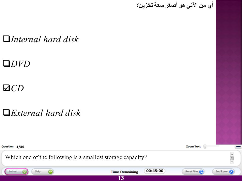 13 IInternal hard disk DDVD CCD EExternal hard disk Which one of the following is a smallest storage capacity? أي من الآتي هو أصغر سعة تخزين؟