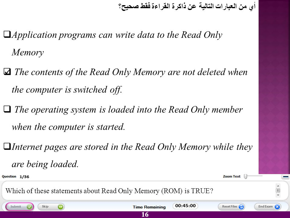 16 AApplication programs can write data to the Read Only Memory  The contents of the Read Only Memory are not deleted when the computer is switched