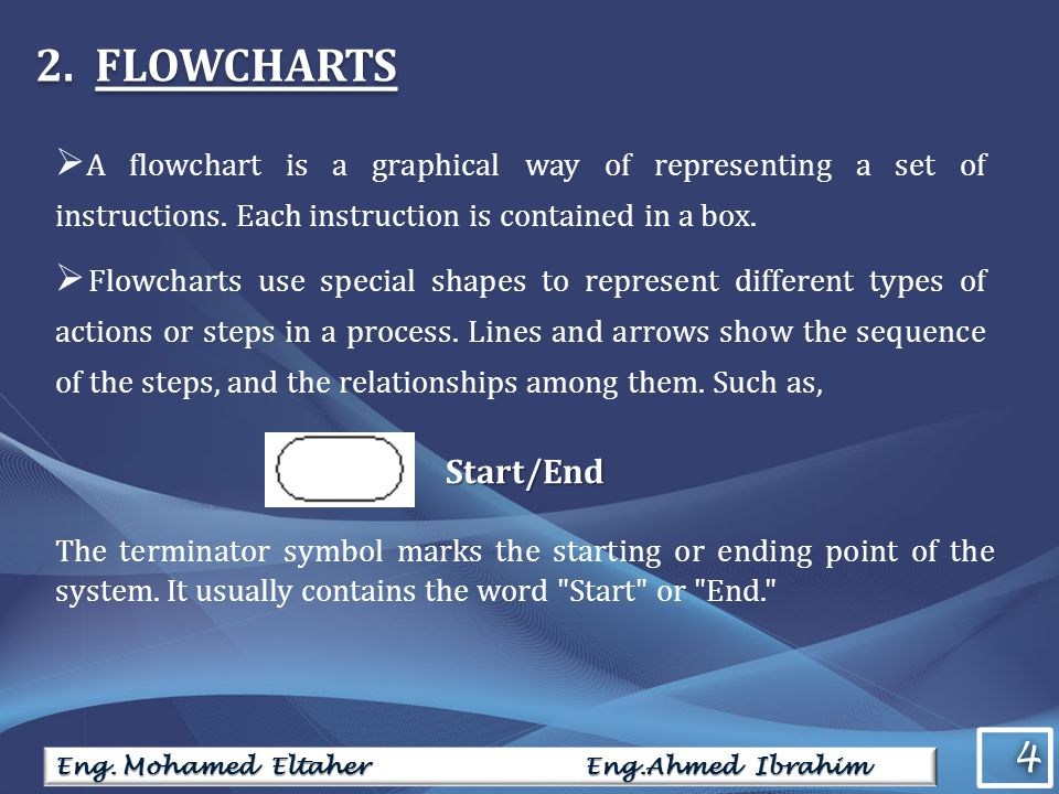 2.FLOWCHARTS  A flowchart is a graphical way of representing a set of instructions. Each instruction is contained in a box.  Flowcharts use special