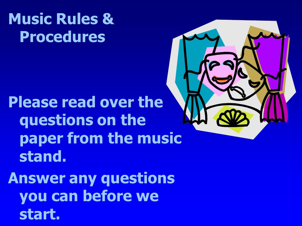 Music Rules & Procedures Please read over the questions on the paper from the music stand. Answer any questions you can before we start.