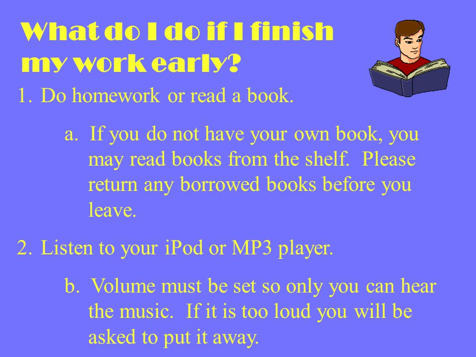 What do I do if I finish my work early? 1. Do homework or read a book. a. If you do not have your own book, you may read books from the shelf. Please
