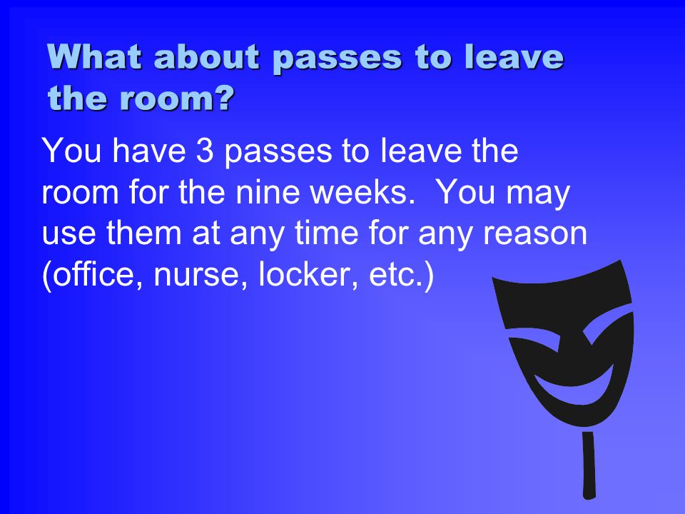 What about passes to leave the room? You have 3 passes to leave the room for the nine weeks. You may use them at any time for any reason (office, nurs