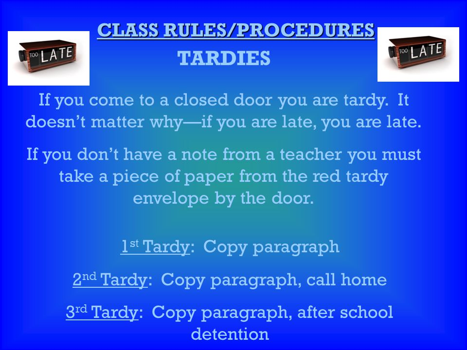 CLASS RULES/PROCEDURES TARDIES If you come to a closed door you are tardy. It doesn't matter why—if you are late, you are late. If you don't have a no