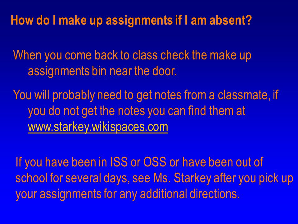 How do I make up assignments if I am absent? When you come back to class check the make up assignments bin near the door. You will probably need to ge