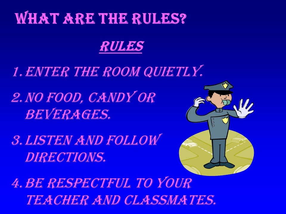 What are the Rules? Rules 1.Enter the room quietly. 2.NO food, candy or beverages. 3.Listen and follow directions. 4.Be respectful to your teacher and