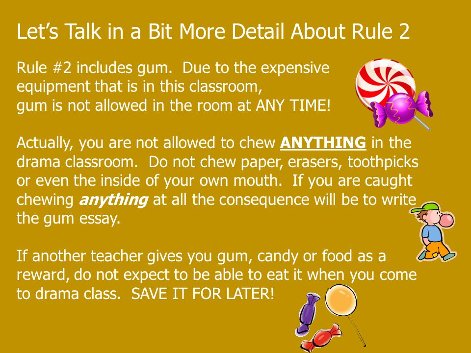 Let's Talk in a Bit More Detail About Rule 2 Rule #2 includes gum. Due to the expensive equipment that is in this classroom, gum is not allowed in the