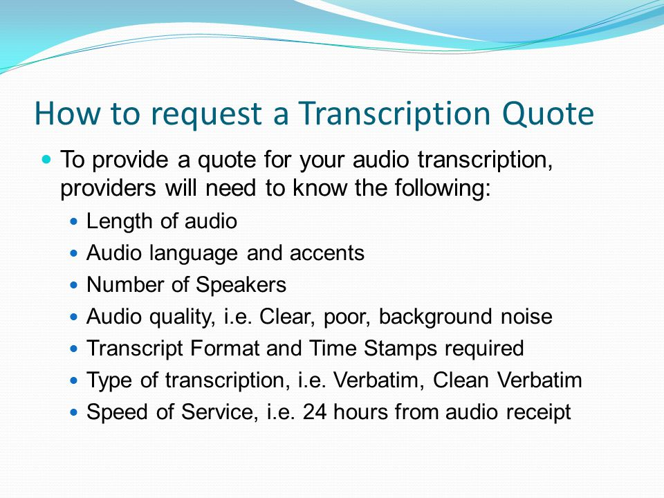 How to request a Transcription Quote To provide a quote for your audio transcription, providers will need to know the following: Length of audio Audio language and accents Number of Speakers Audio quality, i.e.