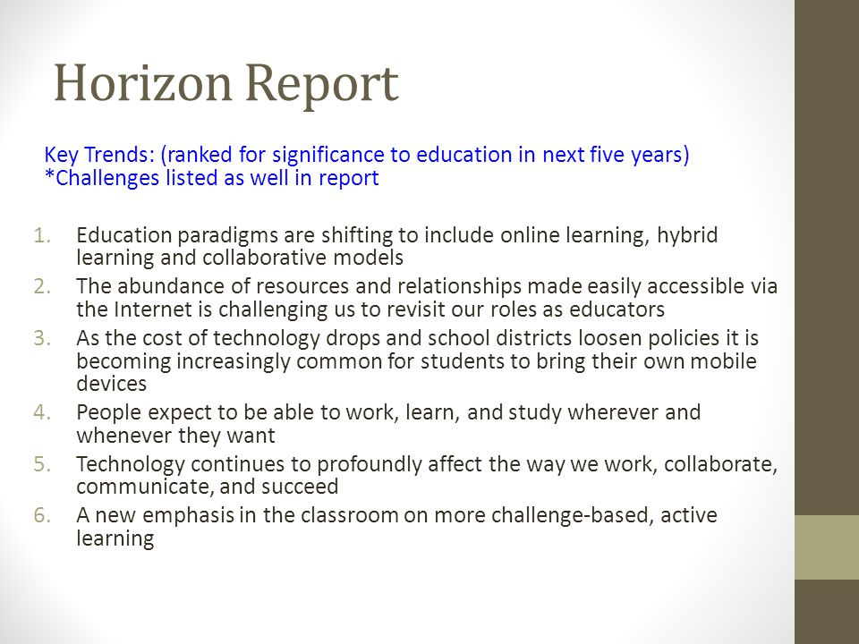 Horizon Report Key Trends: (ranked for significance to education in next five years) *Challenges listed as well in report 1.Education paradigms are shifting to include online learning, hybrid learning and collaborative models 2.The abundance of resources and relationships made easily accessible via the Internet is challenging us to revisit our roles as educators 3.As the cost of technology drops and school districts loosen policies it is becoming increasingly common for students to bring their own mobile devices 4.People expect to be able to work, learn, and study wherever and whenever they want 5.Technology continues to profoundly affect the way we work, collaborate, communicate, and succeed 6.A new emphasis in the classroom on more challenge-based, active learning