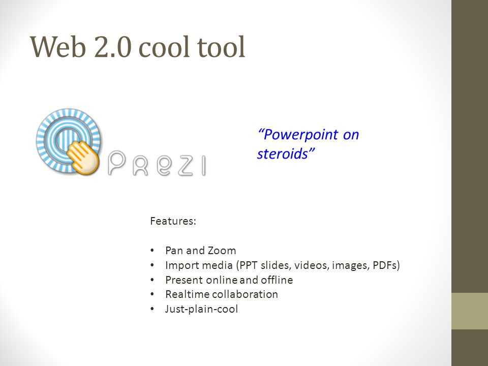 Web 2.0 cool tool Powerpoint on steroids Features: Pan and Zoom Import media (PPT slides, videos, images, PDFs) Present online and offline Realtime collaboration Just-plain-cool