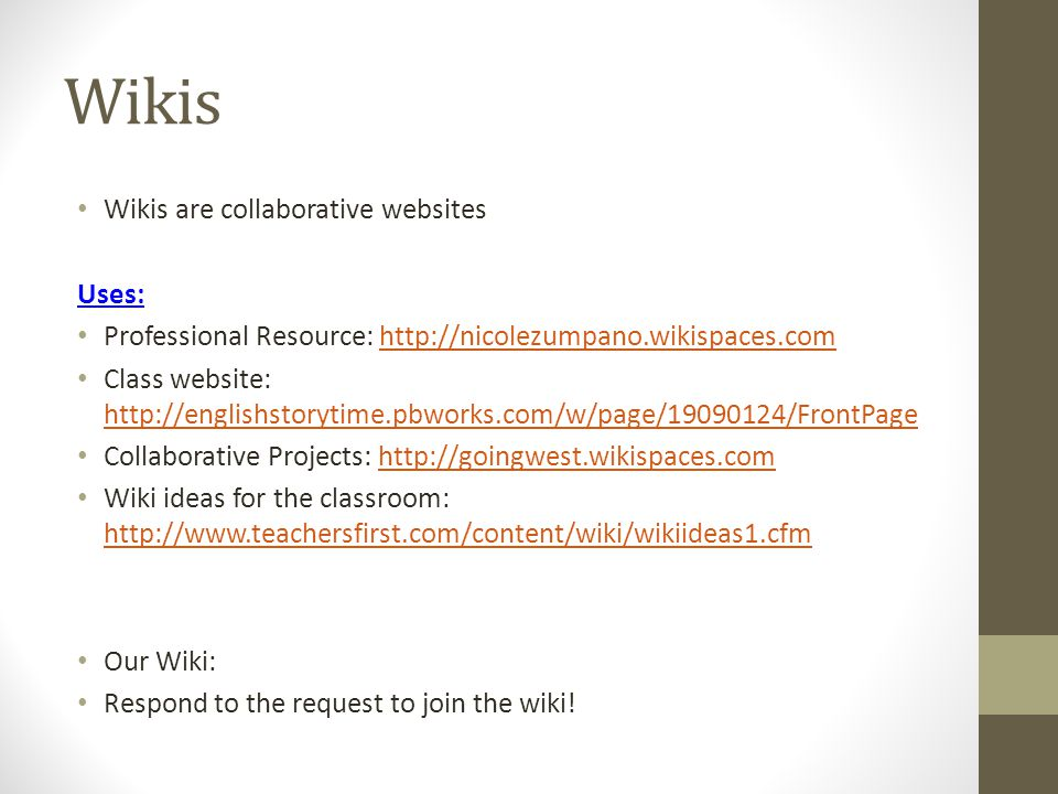 Wikis Wikis are collaborative websites Uses: Professional Resource: http://nicolezumpano.wikispaces.comhttp://nicolezumpano.wikispaces.com Class website: http://englishstorytime.pbworks.com/w/page/19090124/FrontPage http://englishstorytime.pbworks.com/w/page/19090124/FrontPage Collaborative Projects: http://goingwest.wikispaces.comhttp://goingwest.wikispaces.com Wiki ideas for the classroom: http://www.teachersfirst.com/content/wiki/wikiideas1.cfm http://www.teachersfirst.com/content/wiki/wikiideas1.cfm Our Wiki: Respond to the request to join the wiki!