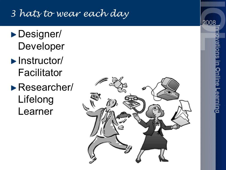 3 hats to wear each day Designer/ Developer Instructor/ Facilitator Researcher/ Lifelong Learner