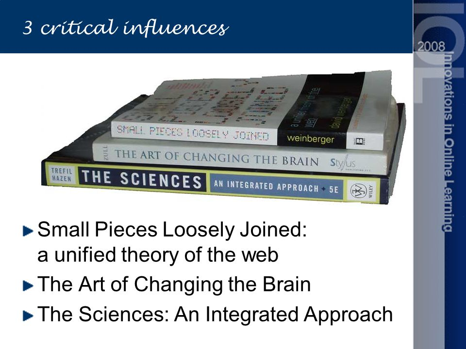 3 critical influences Small Pieces Loosely Joined: a unified theory of the web The Art of Changing the Brain The Sciences: An Integrated Approach