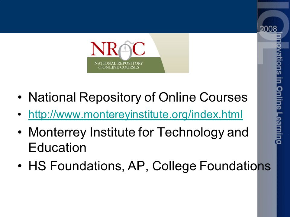 National Repository of Online Courses http://www.montereyinstitute.org/index.html Monterrey Institute for Technology and Education HS Foundations, AP, College Foundations
