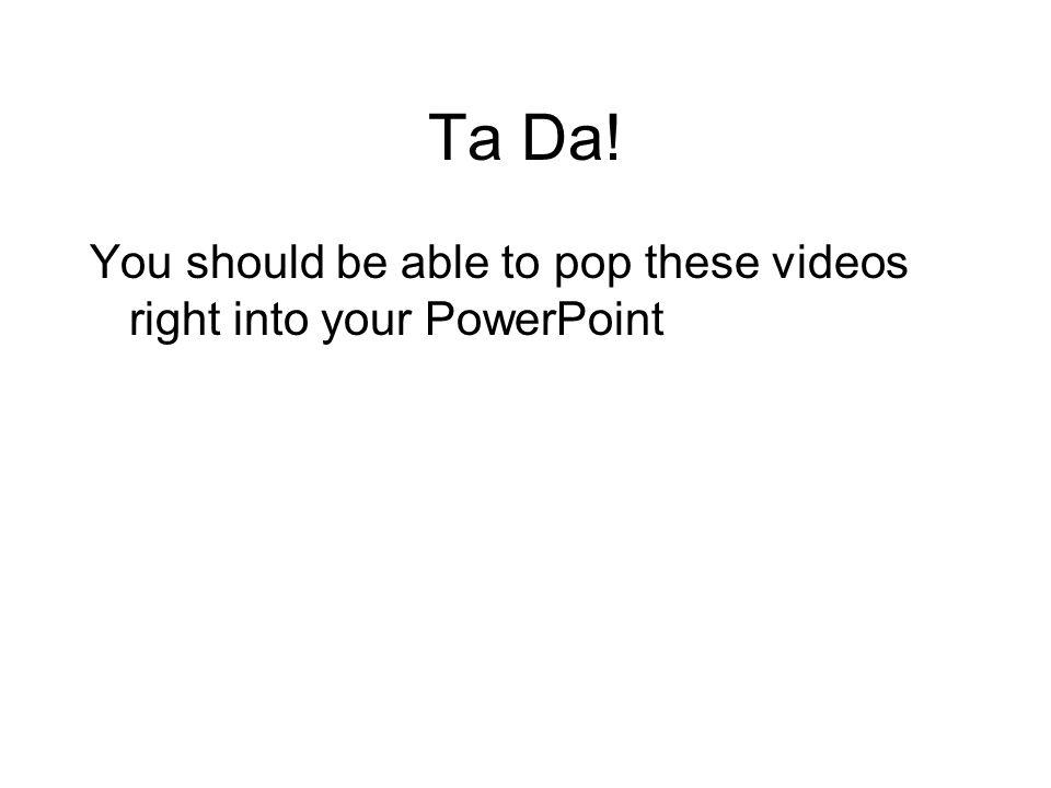 Ta Da! You should be able to pop these videos right into your PowerPoint