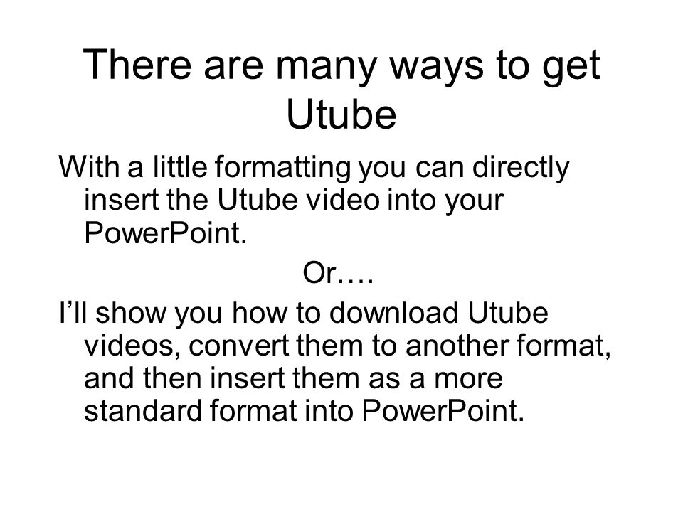 There are many ways to get Utube With a little formatting you can directly insert the Utube video into your PowerPoint.