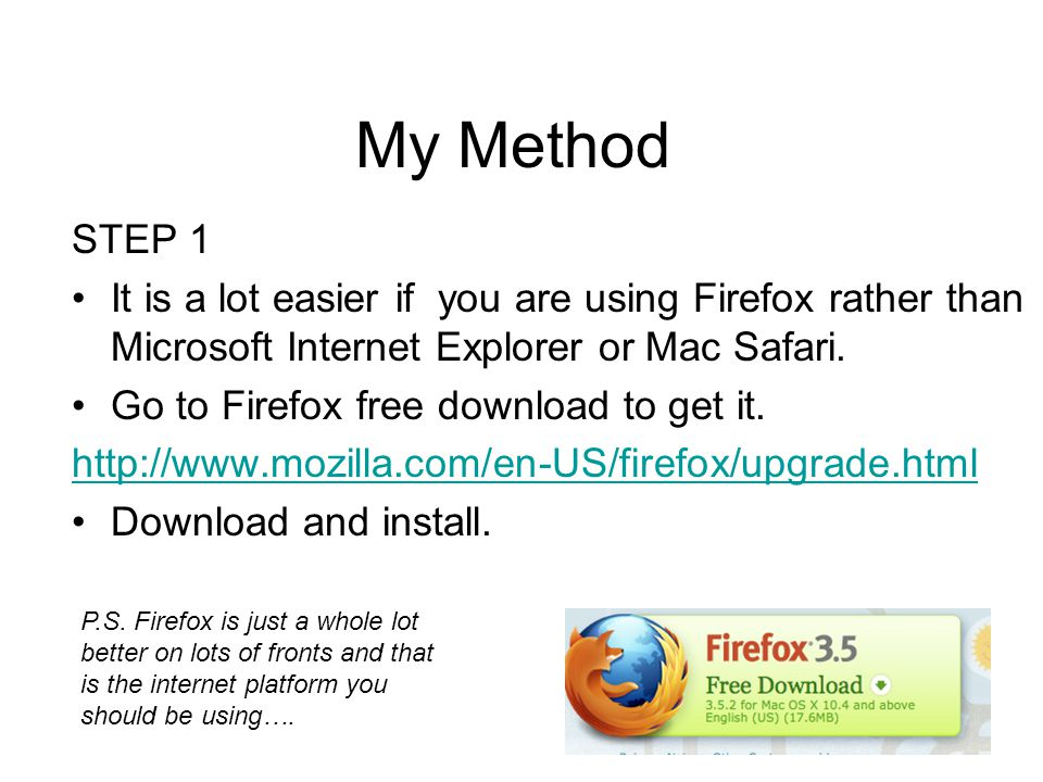My Method STEP 1 It is a lot easier if you are using Firefox rather than Microsoft Internet Explorer or Mac Safari.