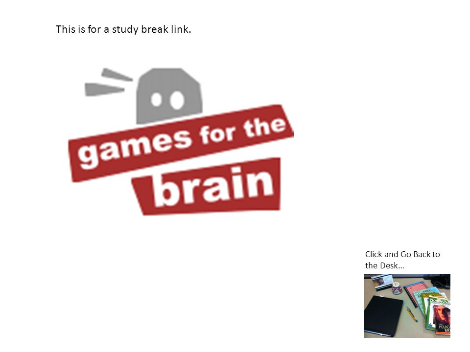 This is for a study break link. Click and Go Back to the Desk…