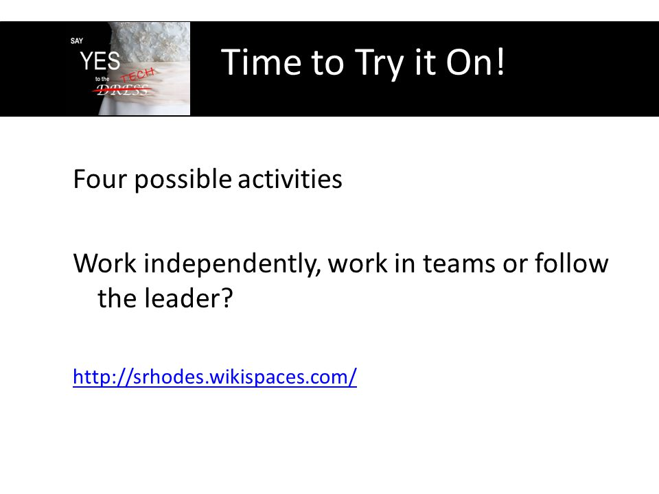Time to Try it On. Four possible activities Work independently, work in teams or follow the leader.